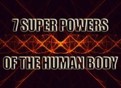 7 Superpowers of the Human Body....