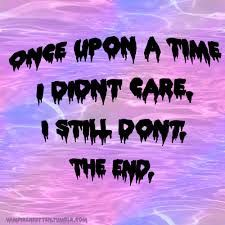 Once upon a time I didnt care, I still dont, the end.