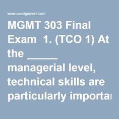 MGMT 303 Final Exam  1.(TCO 1) At the _____ managerial level, technical skills are particularly important.  2.(TCO 2) Which of the following is an example of a merger?  3.(TCO 3) The Sarbanes-Oxley Act requires_____ to vouch for the truthfulness and fairness of the firm's financial disclosures.  4.(TCO 4) McDonald's operates restaurants around the world in airports. The agreement between McDonald's and the airports is a(n)  5.(TCO 5) _____ planning is the process by which managers…