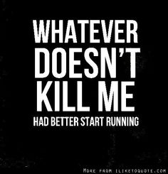 Whatever doesn't kill me. has better start running Great Quotes, Me Quotes, Funny Quotes, Inspirational Quotes, Motivational, How To Start Running, Inspire Me, True Stories, Memes