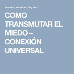 COMO TRANSMUTAR EL MIEDO – CONEXIÓN UNIVERSAL