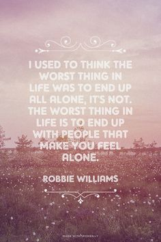 I used to think the worst thing in life was to end up all alone, it's not. The worst thing in life is to end up with people that make you feel alone. - Robbie Williams | Pilar made this with Spoken.ly
