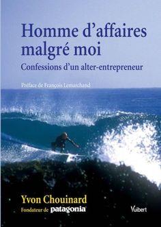 Homme d'affaires malgré moi : Confessions d'un alter-entrepreneur de Yvon Chouinard