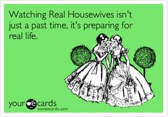 Funny Confession Ecard: Watching Real Housewives isn't just a past time, it's preparing for real life.