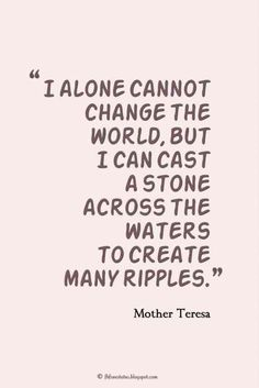 """Quotes about Yourself, """"I alone cannot change the world, but I can cast a stone across the waters to create many ripples."""" ― Mother Teresa quotes about change Quotes About Being Yourself Change The World Quotes, Quotes To Live By, Life Quotes, Peace Quotes, Quotes About The World, Money Quotes, Attitude Quotes, Wisdom Quotes, Not Fair Quotes"""