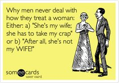 Why men never deal with how they treat a woman: Either: a) 'She's my wife; she has to take my crap' or b) 'After all, she's not my WIFE!'