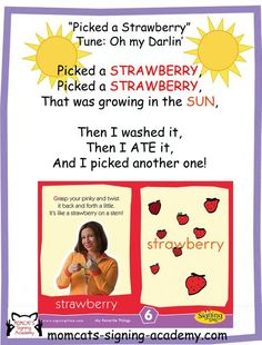 Singing is the easiest and most natural way to sign with your baby or toddler. Remember to keep it simple by choosing one or two signs per verse.You do not have to sign every word! Here is a great example of a song that we sing in our classes. Substitute strawberry for any of your child's favorite fruit or vegetable!