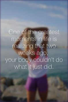 One of the greatest moments in life is realizing that two weeks ago, your body couldn't do what it just did
