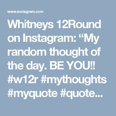 """Whitneys 12Round on Instagram: """"My random thought of the day. BE YOU!! #w12r #mythoughts #myquote #quotes #quoteoftheday #thoughts #randomthoughts #motivation…"""""""