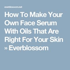 How To Make Your Own Face Serum With Oils That Are Right For Your Skin » Everblossom