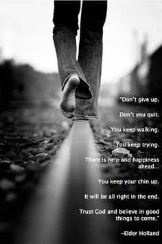 Don't give ip. Don't you quit. You keep walking. You keep trying. There is help and happiness ahead. ~ Elder Jeffrey R. Holland