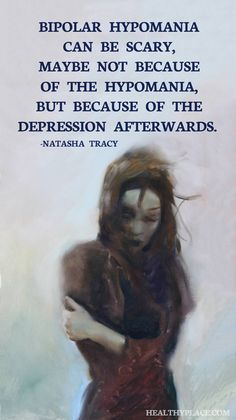 Quote on bipolar: Bipolar hypomania can be scary, maybe not because of the hypomania, but because of the depression afterwards. -Natasha Tracy.  www.HealthyPlace.com