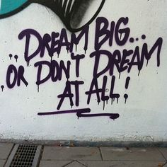 Dream Big Or Don't Dream At All.