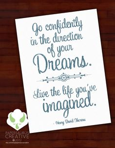 Go confidently in the direction of your dreams.  Live the life you've imagined. - Henry David Thoreau