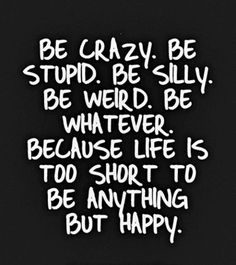 Be crazy. Be stupid. Be silly. Be weird. Be whatever. Because life is too short to be anything but happy! ~Amen