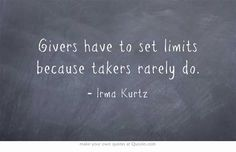 Givers have to set limits because takers rarely do.