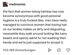Men have to hold themselves to the same standards of hygiene as women. Wash your goddamn hands no matter who you are. But women don't have to shave their whole bodies if we don't World Problems, Intersectional Feminism, Patriarchy, Faith In Humanity, Text Posts, Social Justice, Equality, Things To Think About, Politics