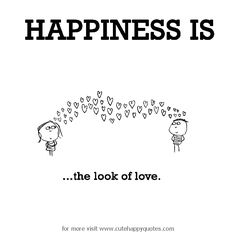 Happiness is, the look of love. - Cute Happy Quotes