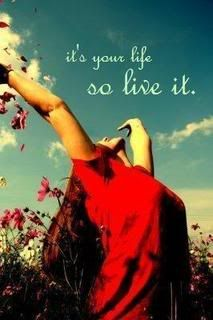 """""""it's your life, so live it."""""""