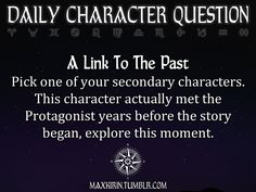 ✶ DAILY CHARACTER QUESTION ✶  A Link To The Past Pick one of your secondary characters: This character actually met the Protagonist years before the story began, explore this moment.  Want more writerly content? Follow maxkirin.tumblr.com!