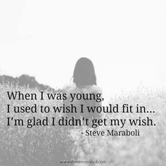 """When I was young, I used to wish I would fit in… I'm glad I didn't get my wish."" - Steve Maraboli #quote"