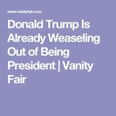 Donald Trump Is Already Weaseling Out of Being President   Vanity Fair