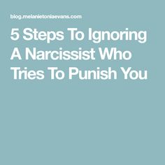 5 Steps To Ignoring A Narcissist Who Tries To Punish You