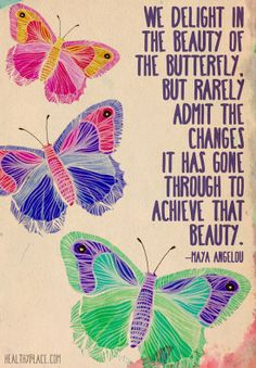 Positive quotes: We delight in the beauty of the butterfly, but rarely admit the changes it has gone through to achieve that beauty. www.HealthyPlace.com