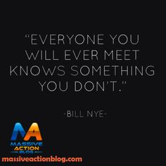 Everyone you will ever meet knows something you don't. #massiveactionblog #quotes