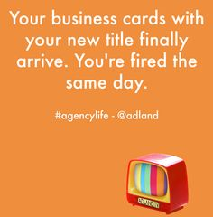Your business cards with your new title finally arrive. You're fired the same day. #agencylife