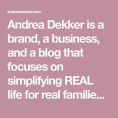Andrea Dekker is a brand, a business, and a blog that focuses on simplifying REAL life for real families with real budgets, real schedules, real homes, and real lives.