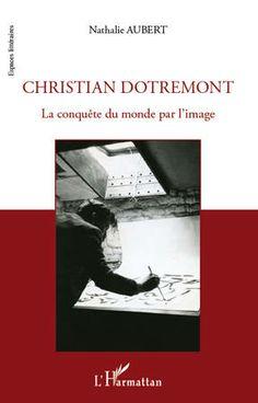 Christian Dotremont : la conquête du monde par l'image / Nathalie Aubert - Paris : L'Harmattan, cop. 2012