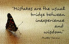 Mistakes are the usual bridge between inexperience and wisdom. ~ Phyllis Theroux