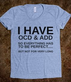I HAVE OCD AND ADD...I totally need this shirt lol