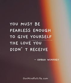 26 Brutally Honest Relationship Quotes From Oprah Winfrey - You must be fearless enough to give yourself the love you didn't receive. Oprah Quotes, Fearless Quotes, Hard Quotes, Love Quotes, Inspirational Quotes, Be You Quotes, Change Quotes, Oprah Winfrey, Live Quotes For Him