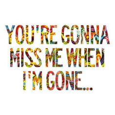 Your gonna miss me....