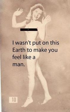 AMEN! I wasn't put on earth to make you feel like a man.