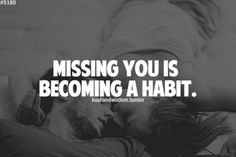 Missing you is becoming a habit [and a hard one to break.]