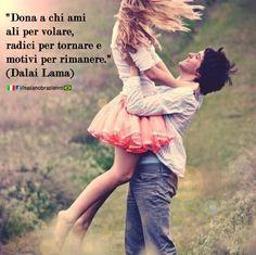 """""""Dona a chi ami ali per volare, radici per tornare e motivi per rimanere."""" (#Dalai #Lama)"""