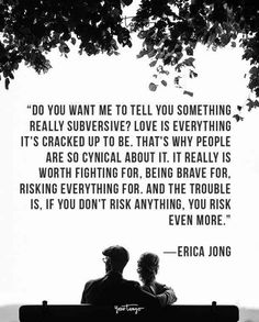 """""""Do you want me to tell you something really subversive? Love is everything it's cracked up to be. That's why people are so cynical about it. It really is worth fighting for, being brave for, risking everything for. And the trouble is, if you don't risk anything, you risk even more."""" ― Erica Jong"""