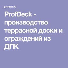 ProfDeck - производство террасной доски и ограждений из ДПК