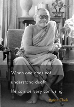 Confusing Life ~ Ajahn Chah http://justdharma.com/s/u84v2 When one does not understand death, life can be very confusing. – Ajahn Chah source: http://www.abuddhistlibrary.com/Buddhism/B%20-%20Theravada/Teachers/Ajaan%20Chah/No%20Ajahn%20Chah/NO%20AJAHN%20CHAH%20%20Reflections%20,Birth%20&%20Death.htm