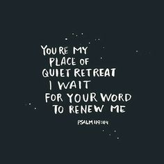 You're my place of quiet retreat.  I wait for Your word to renew me - Psalm 119:114