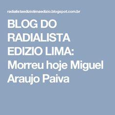 BLOG DO RADIALISTA EDIZIO LIMA: Morreu hoje Miguel Araujo Paiva