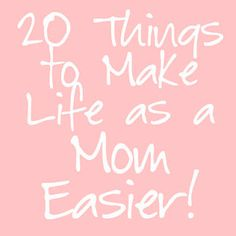 20 things to make life as a Mom easier!  Some pretty good ideas here.