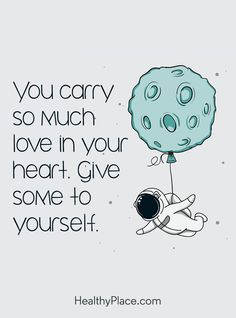 Positive Quote: You carry so much love in your heart. Give some to yourself. www.HealthyPlace.com