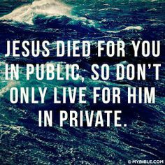 JESUS DIED FOR YOU IN PUBLIC, SO