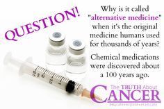 """Exactly! """"Why is it called 'alternative medicine' when it's the original medicine humans used for thousand of years? Chemical medications were discovered about a 100 years ago."""" Please re-pin to help us educate others! Together we'll empower the world with life-saving knowledge! Join us for much more great information on The Truth About Cancer! <3"""