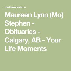 Maureen Lynn (Mo) Stephen - Obituaries - Calgary, AB - Your Life Moments