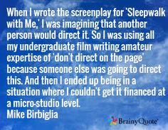 When I wrote the screenplay for 'Sleepwalk with Me,' I was imagining that another person would direct it. So I was using all my undergraduate film writing amateur expertise of 'don't direct on the page' because someone else was going to direct this. And then I ended up being in a situation where I couldn't get it financed at a micro-studio level. Mike Birbiglia